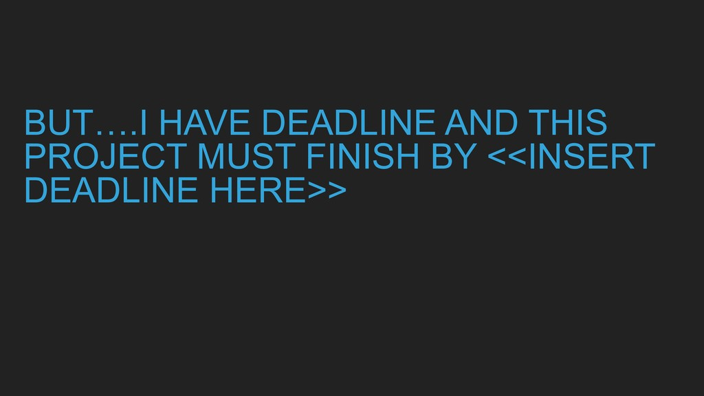 BUT….I HAVE DEADLINE AND THIS PROJECT MUST FINI...