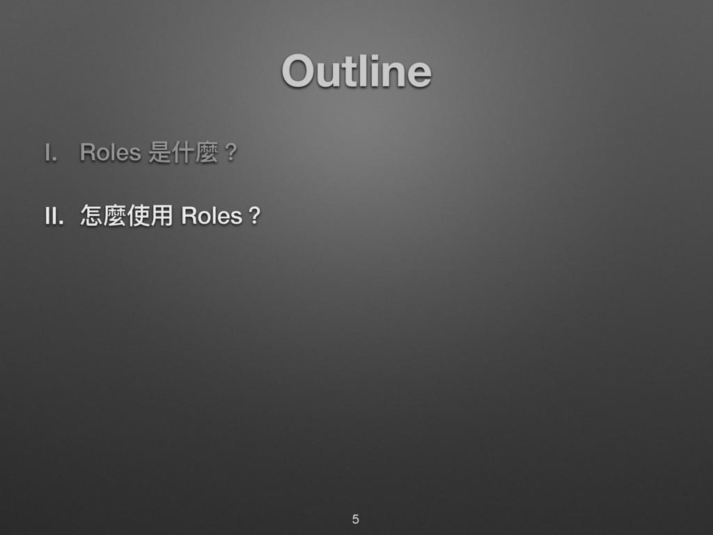 Outline I. Roles ฎՋ讕牫 II. ெ讕ֵአ Roles牫 5
