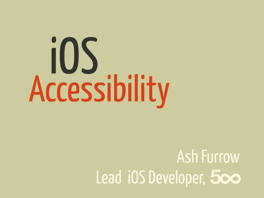 Accessibility Ash Furrow iOS Lead iOS Developer,