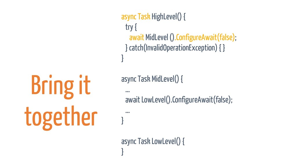 Bring it together async Task HighLevel() { try ...