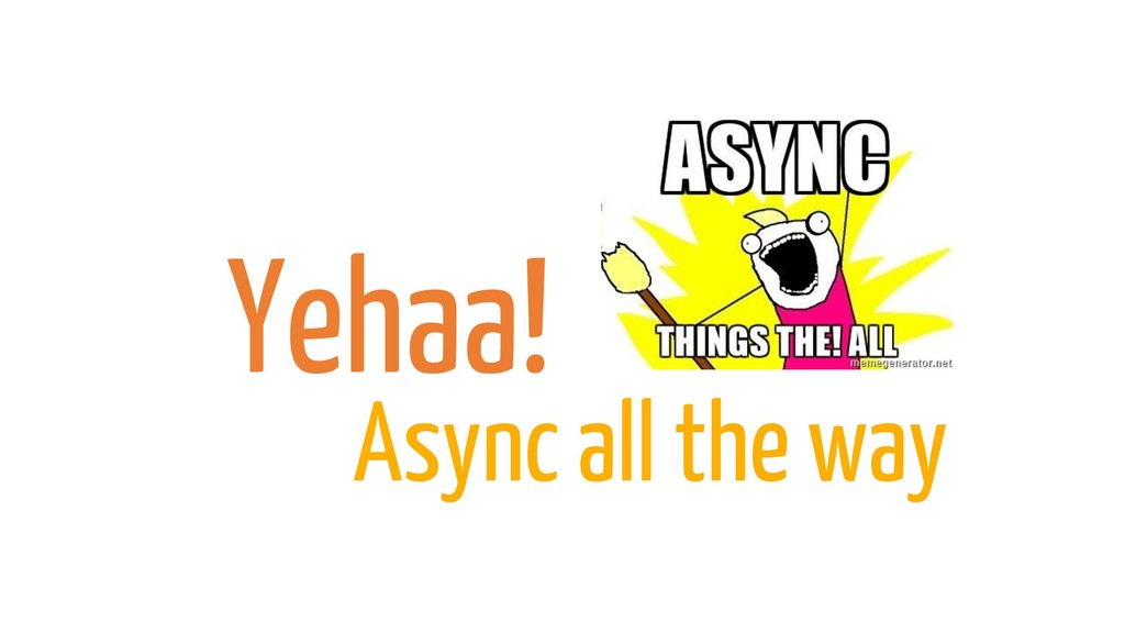 Yehaa! Async all the way