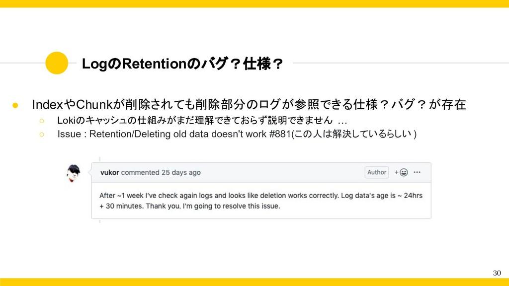 LogのRetentionのバグ?仕様? 30 ● IndexやChunkが削除されても削除部...