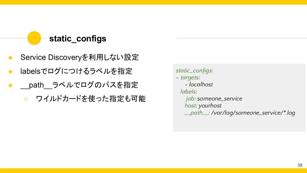 static_configs 38 ● Service Discoveryを利用しない設定 ●...