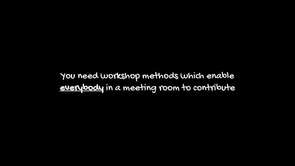 You need workshop methods which enable everybod...