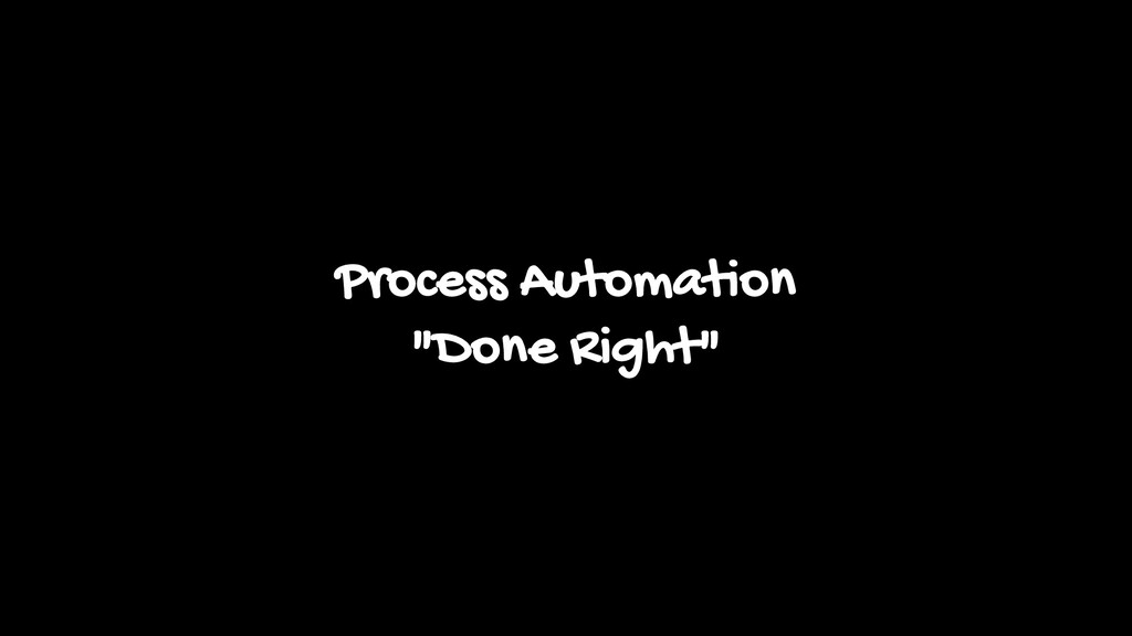 "Process Automation ""Done Right"""