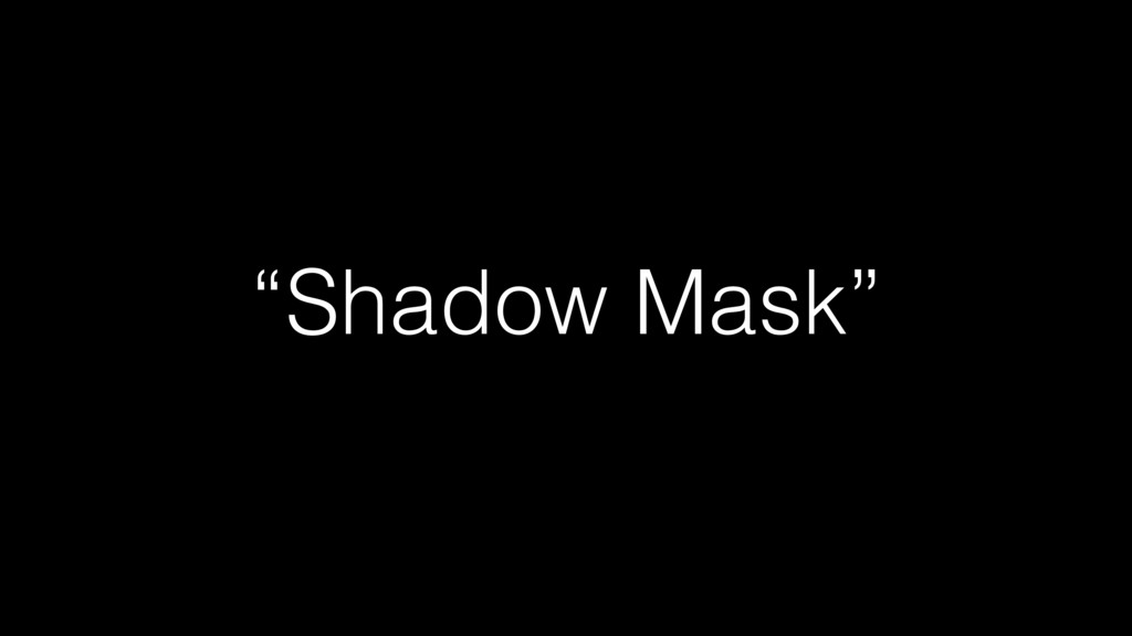 """Shadow Mask"""