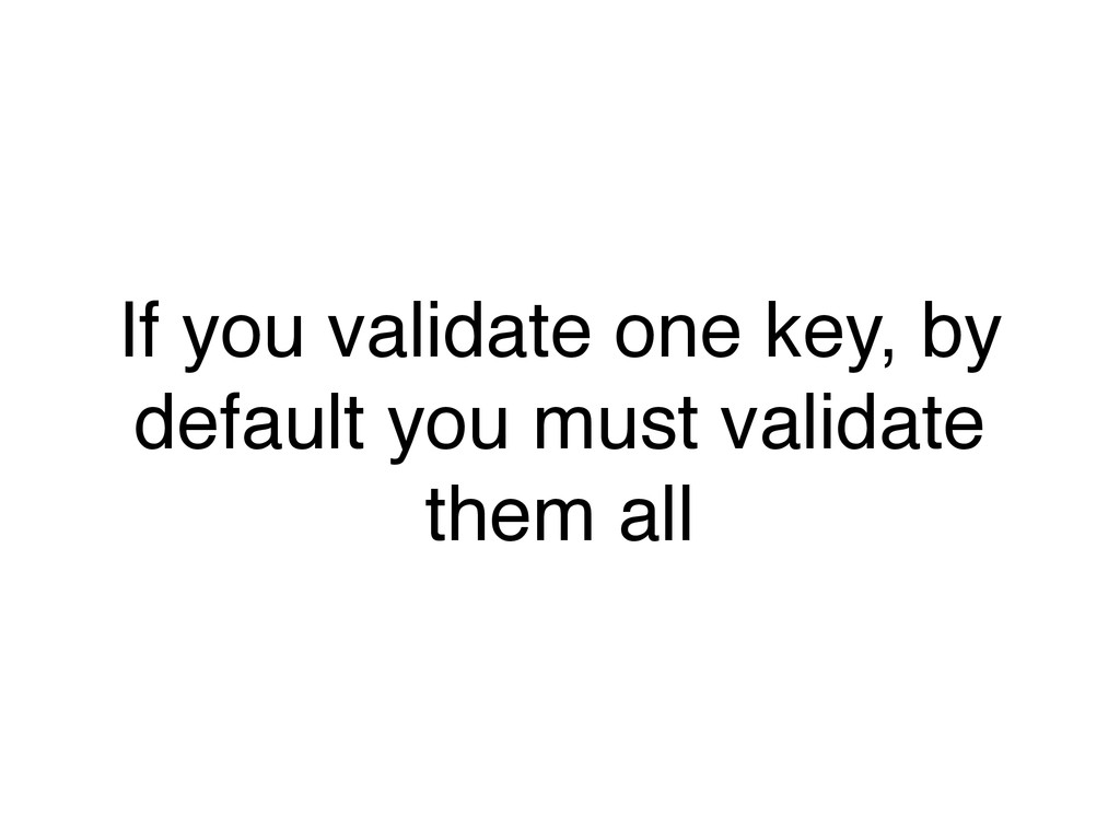 If you validate one key, by default you must va...