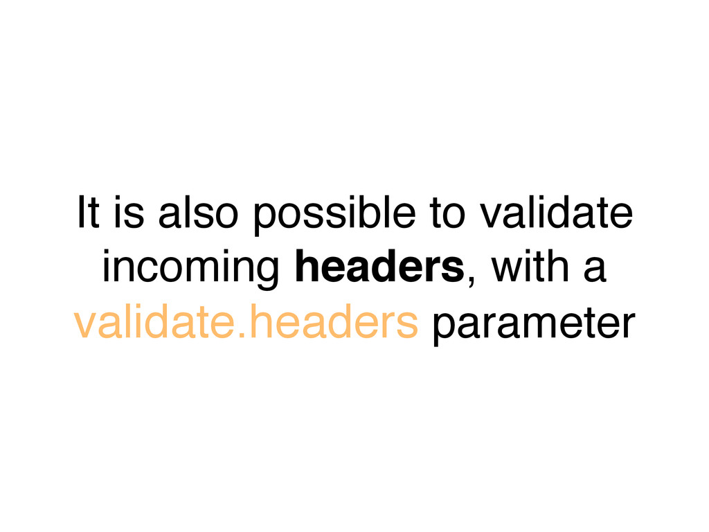 It is also possible to validate incoming header...