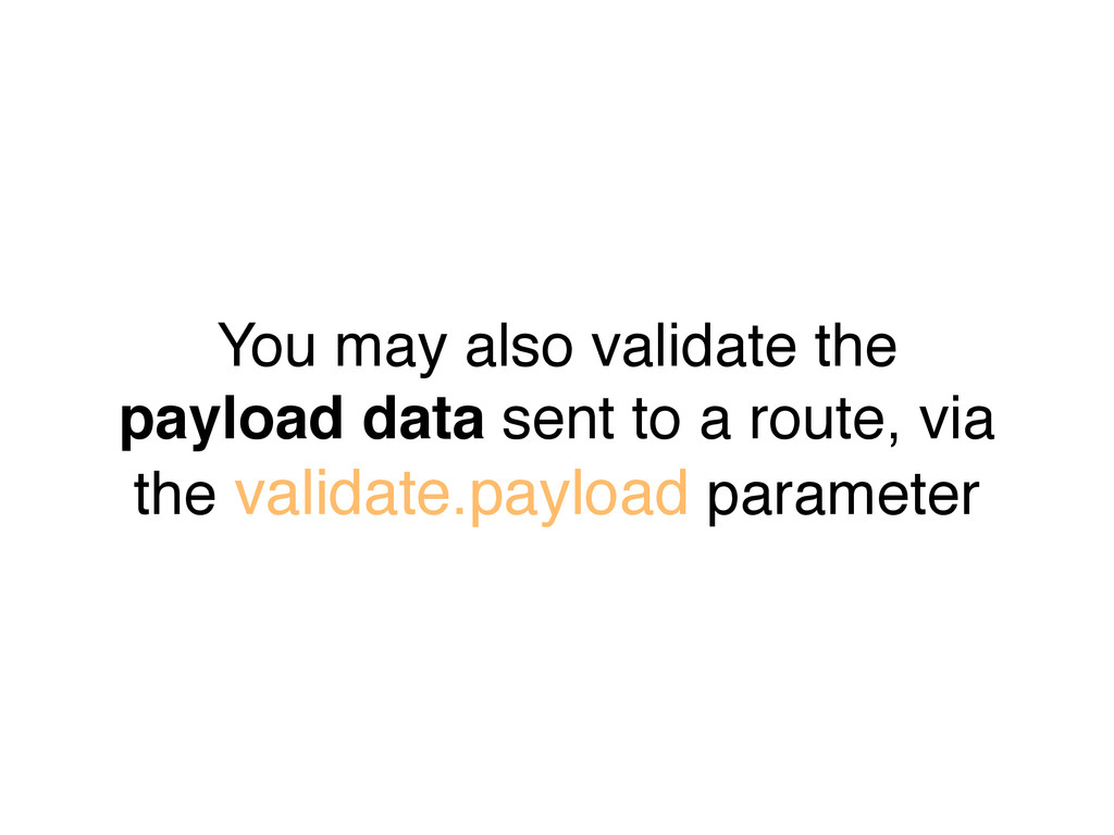 You may also validate the payload data sent to ...