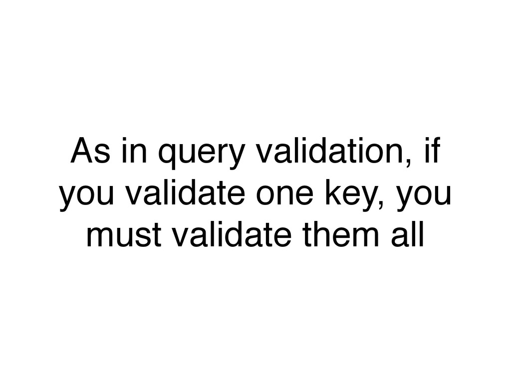 As in query validation, if you validate one key...
