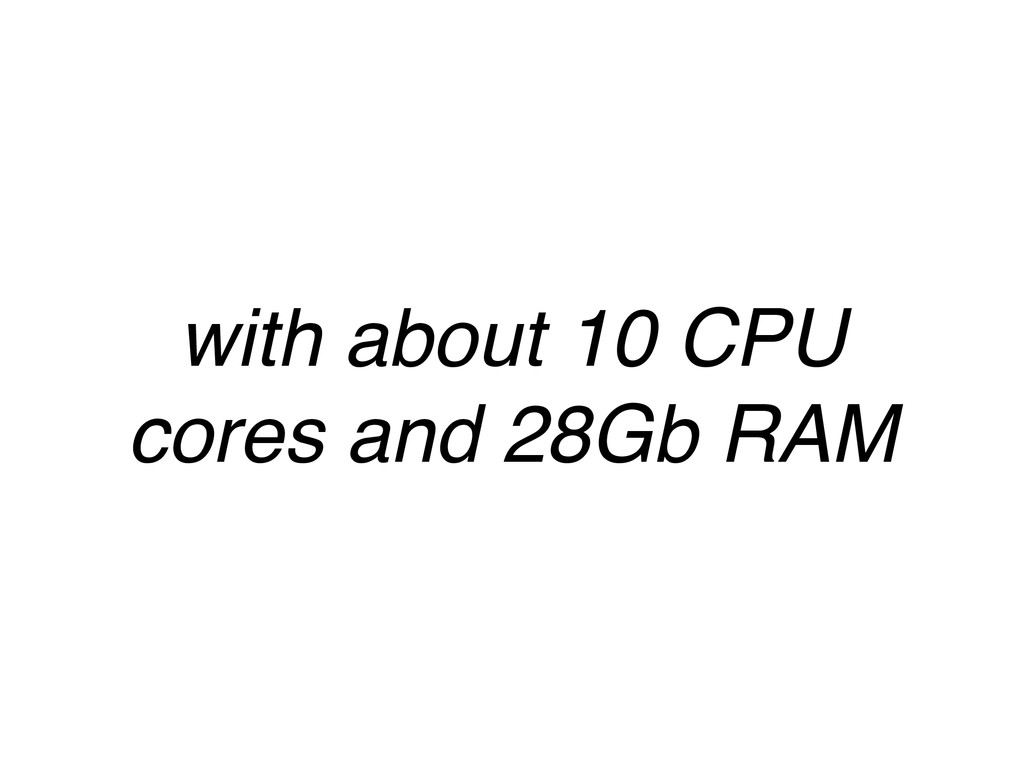 with about 10 CPU cores and 28Gb RAM