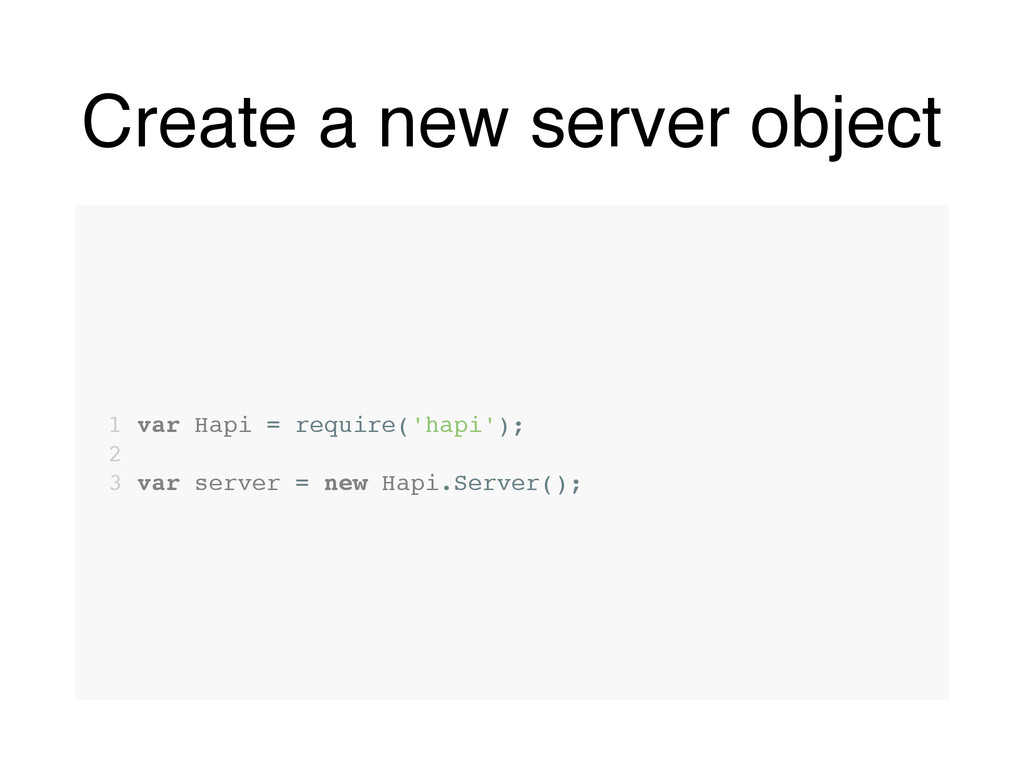 Create a new server object 1 var Hapi = require...