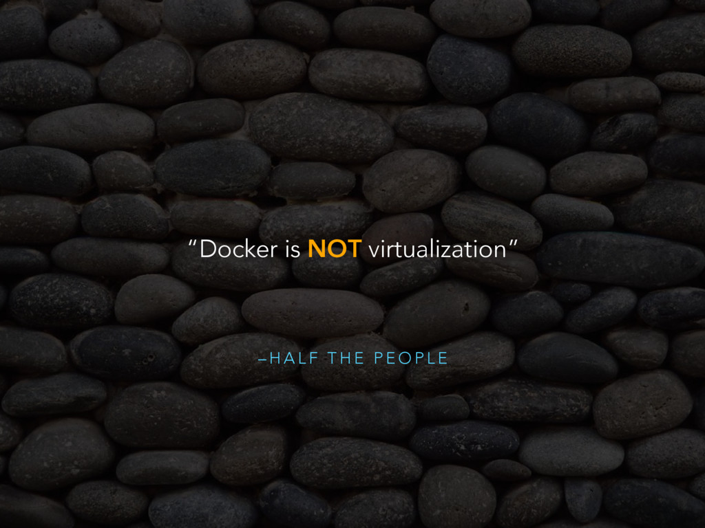 "– H A L F T H E P E O P L E ""Docker is NOT virt..."
