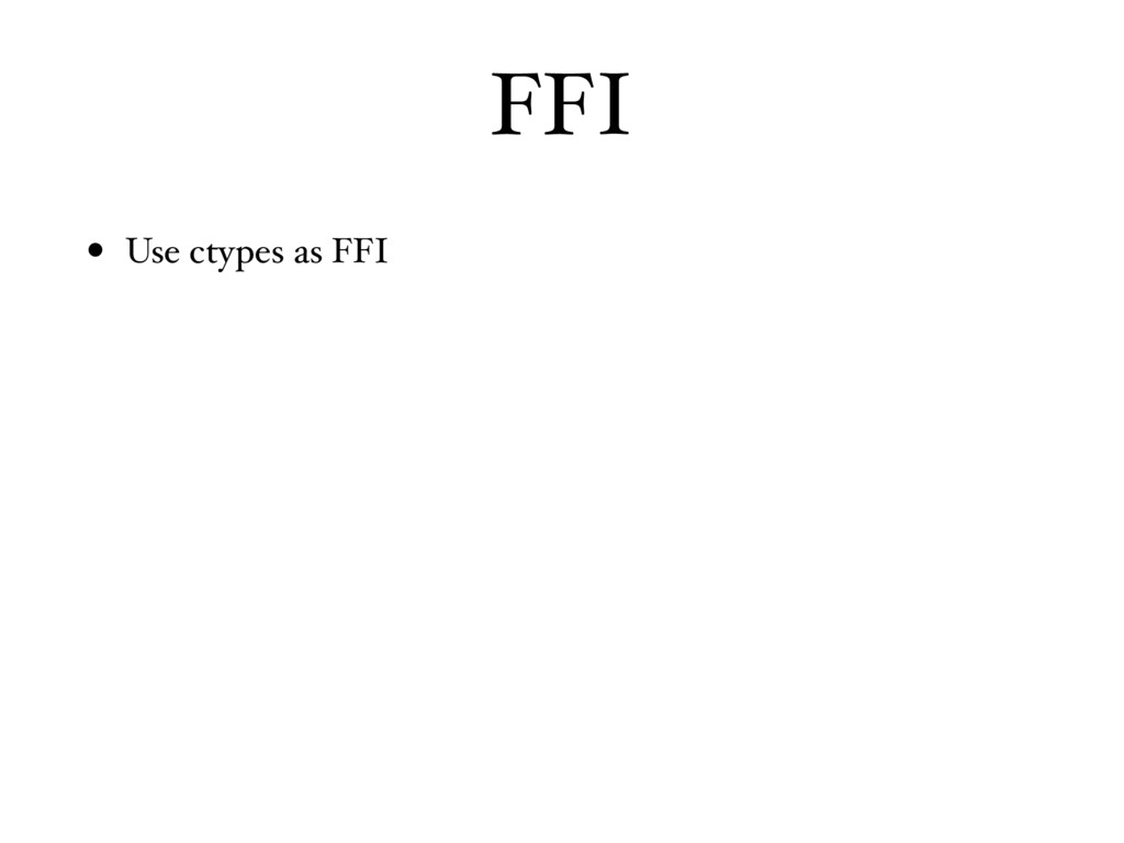 FFI • Use ctypes as FFI