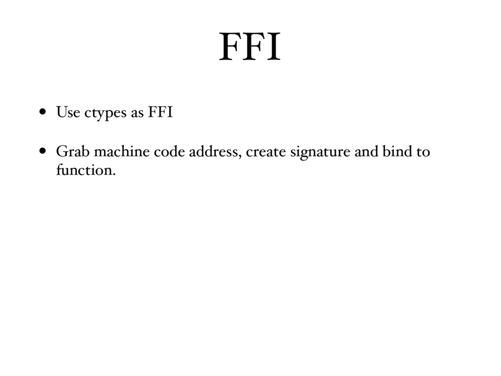 FFI • Use ctypes as FFI • Grab machine code add...