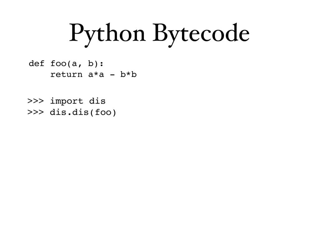 Python Bytecode def foo(a, b): return a*a - b*b...