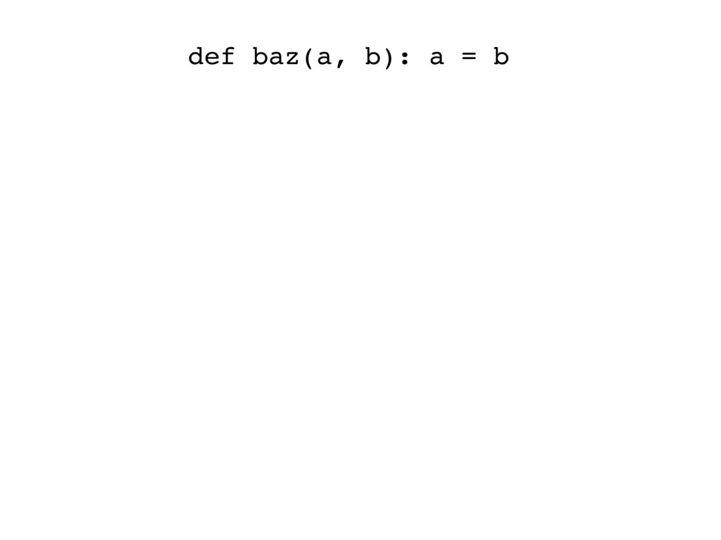 def baz(a, b): a = b