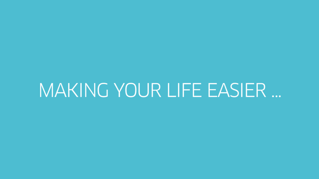 MAKING YOUR LIFE EASIER …