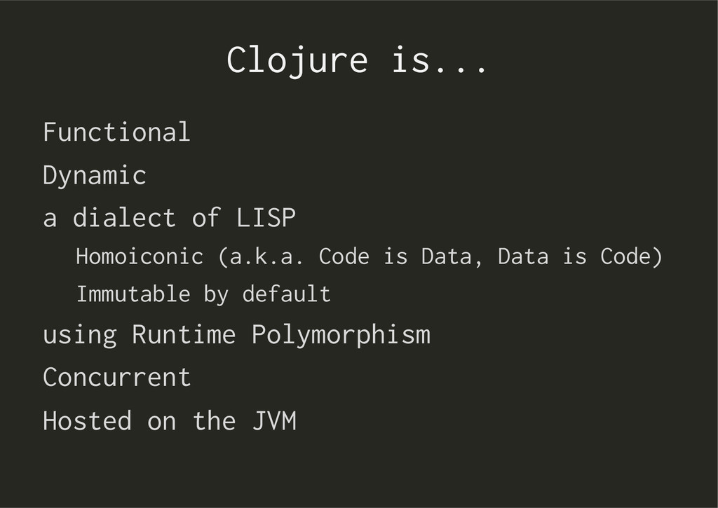 Clojure is... Functional Dynamic a dialect of L...