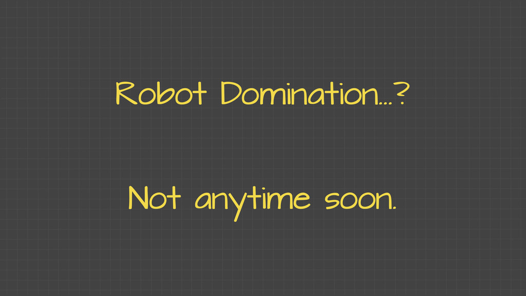 Robot Domination...? Not anytime soon.