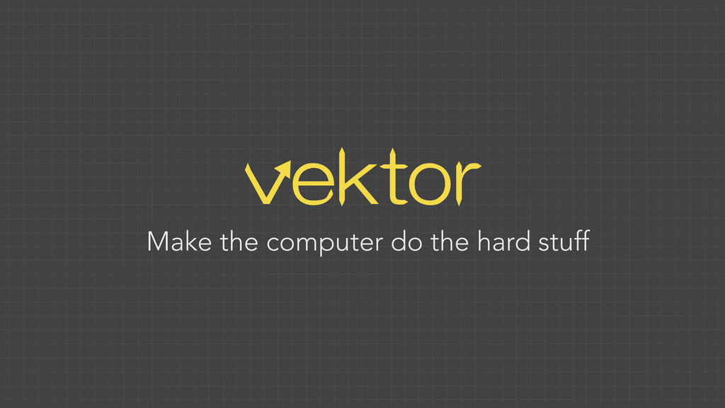 vektor Make the computer do the hard stuff