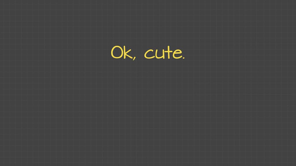 Ok, cute.