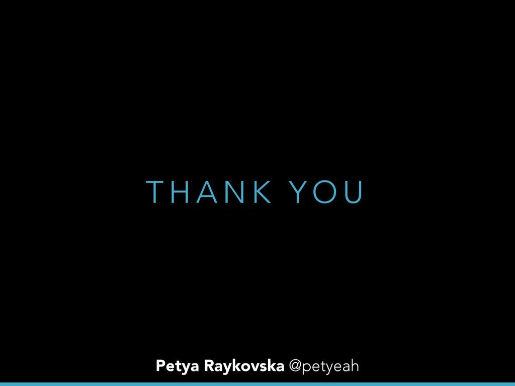 T H A N K Y O U Petya Raykovska @petyeah