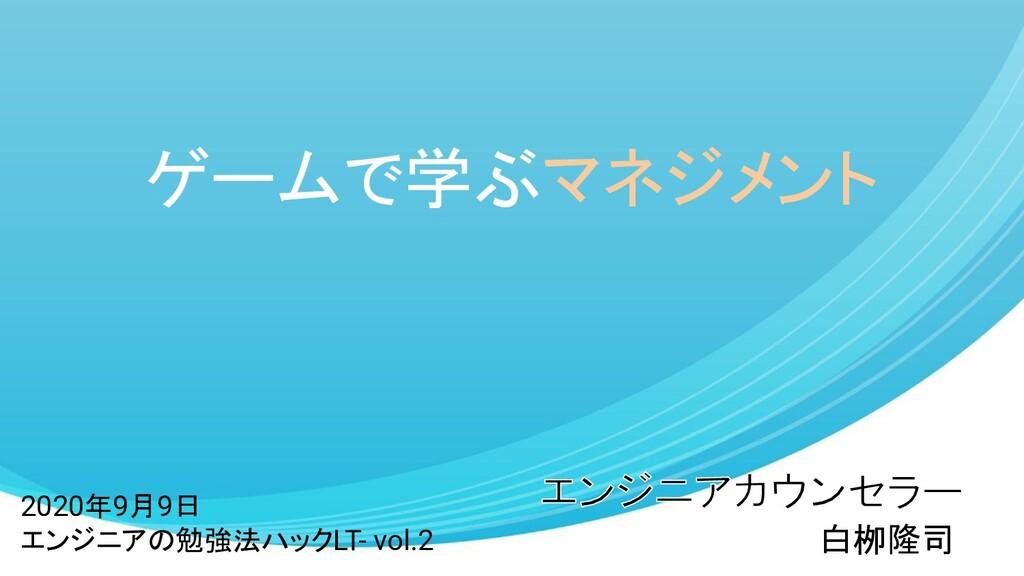 ゲームで学ぶマネジメント 白栁隆司 2020年9月9日 エンジニアの勉強法ハックLT- vol...