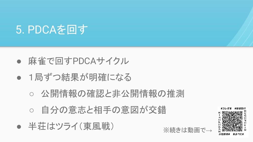 5. PDCAを回す ● 麻雀で回すPDCAサイクル ● 1局ずつ結果が明確になる ○ 公開情...