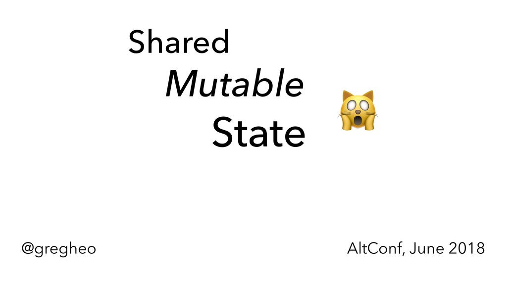 @gregheo AltConf, June 2018 Shared Mutable Stat...