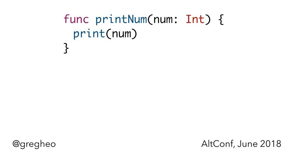 @gregheo AltConf, June 2018 func printNum(num: ...