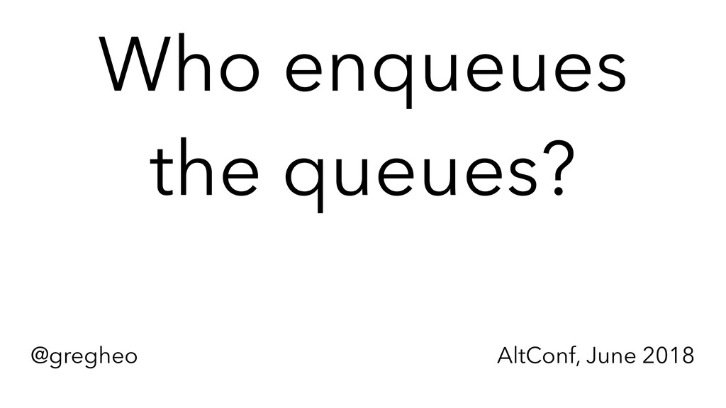 @gregheo AltConf, June 2018 Who enqueues the q...