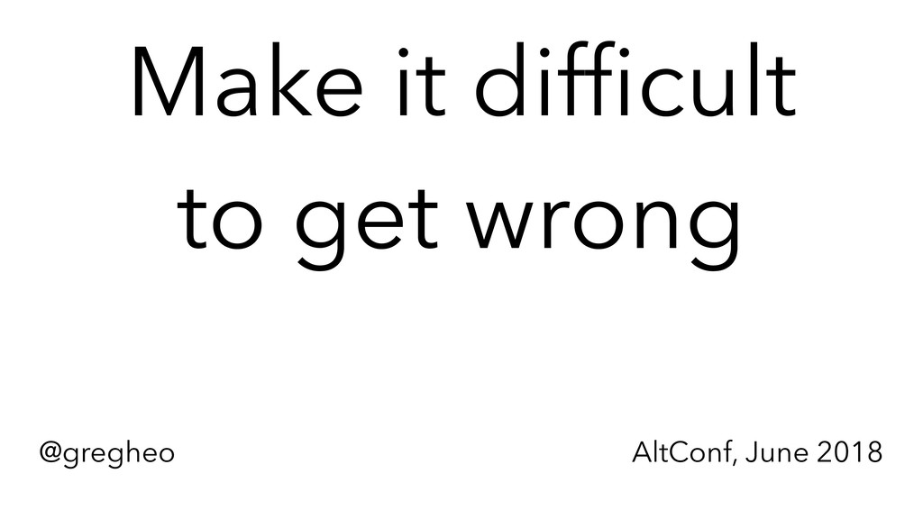 @gregheo AltConf, June 2018 Make it difficult t...