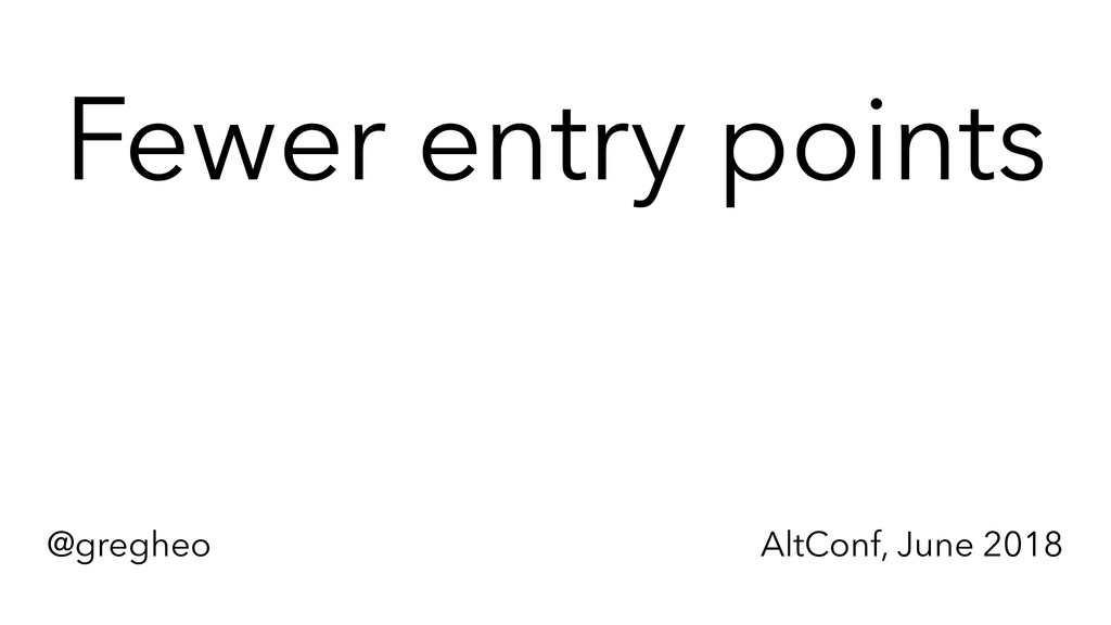 @gregheo AltConf, June 2018 Fewer entry points