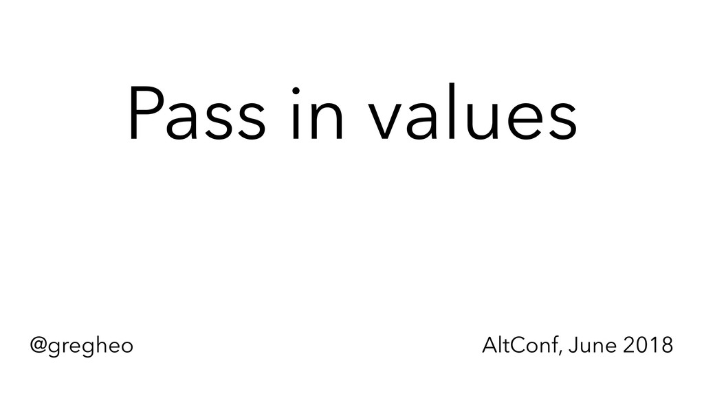 @gregheo AltConf, June 2018 Pass in values