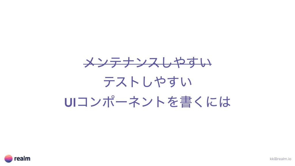 ϝϯςφϯε͍͢͠ ςετ͍͢͠ UIίϯϙʔωϯτΛॻ͘ʹ kk@realm.io