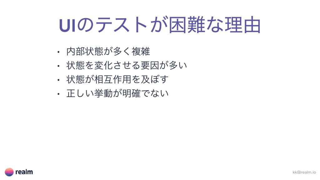 UIͷςετ͕ࠔͳཧ༝ kk@realm.io • ෦ঢ়ଶ͕ଟ͘ෳ • ঢ়ଶΛมԽͤ͞Δ...