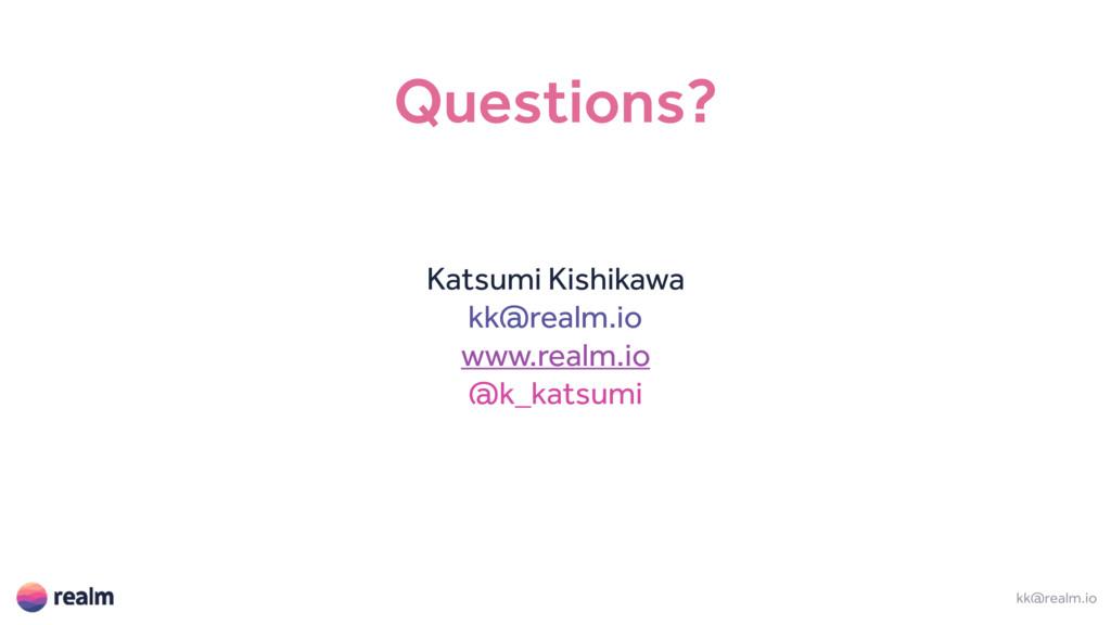 Questions? Katsumi Kishikawa kk@realm.io www.re...