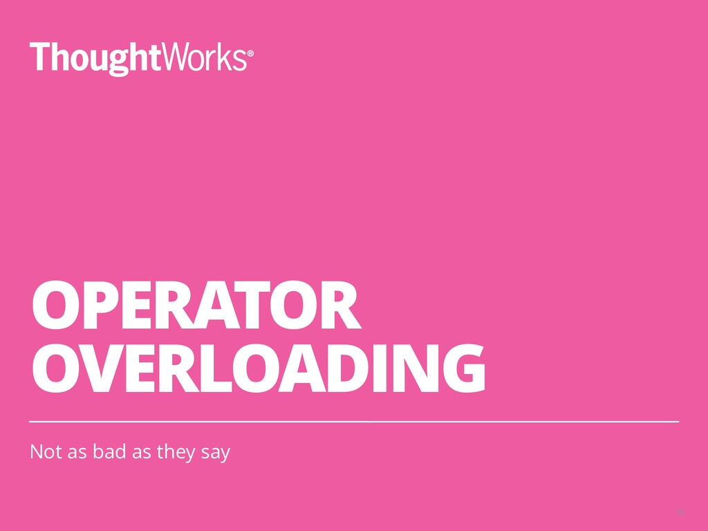 OPERATOR OVERLOADING Not as bad as they say 35