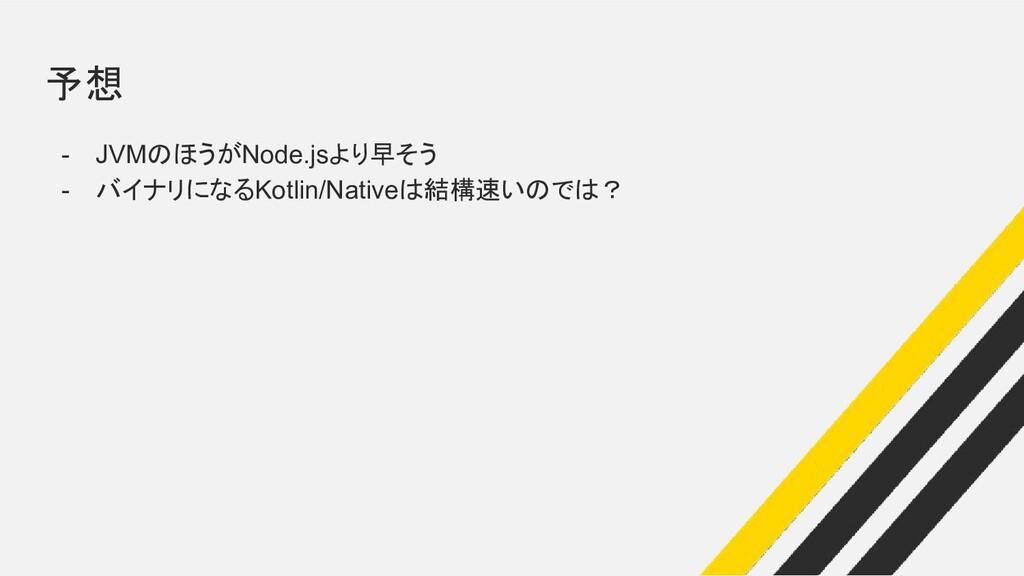予想 - JVMのほうがNode.jsより早そう - バイナリになるKotlin/Native...