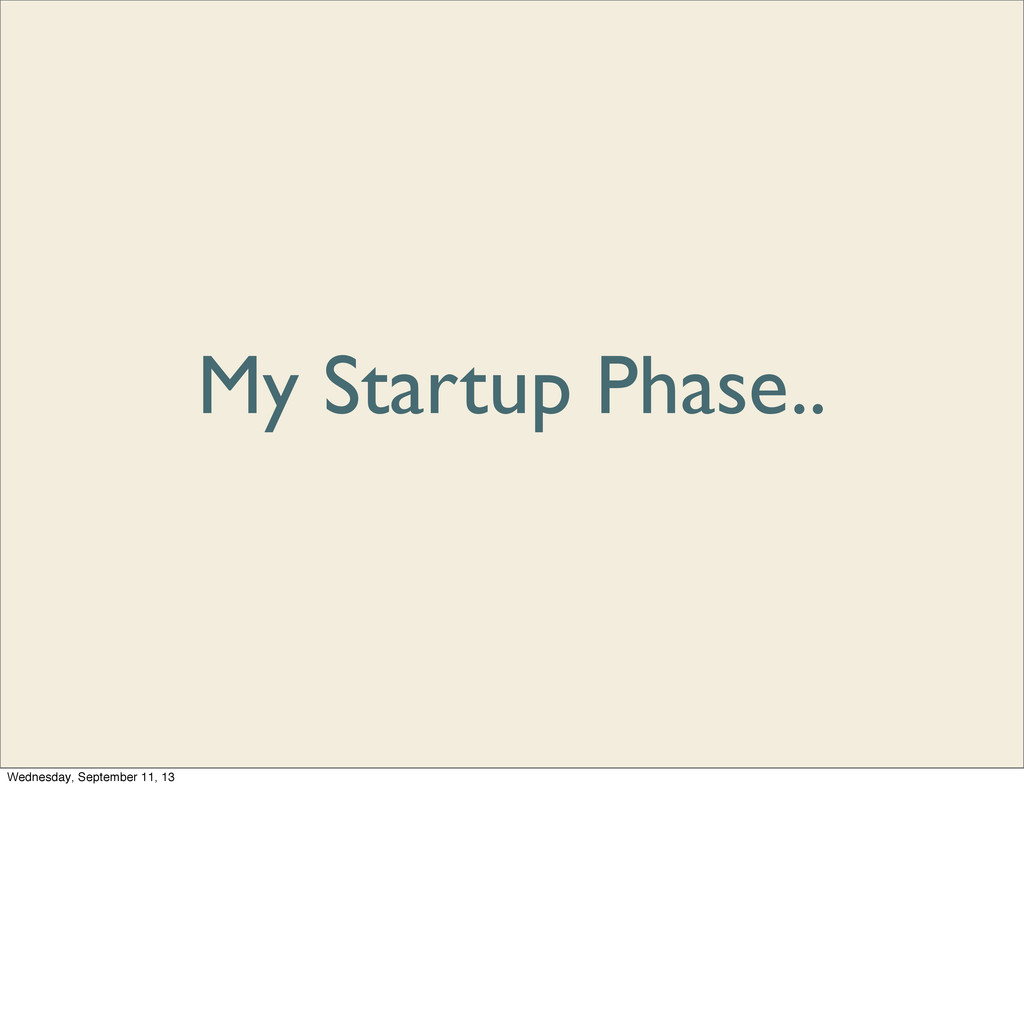 My Startup Phase.. Wednesday, September 11, 13