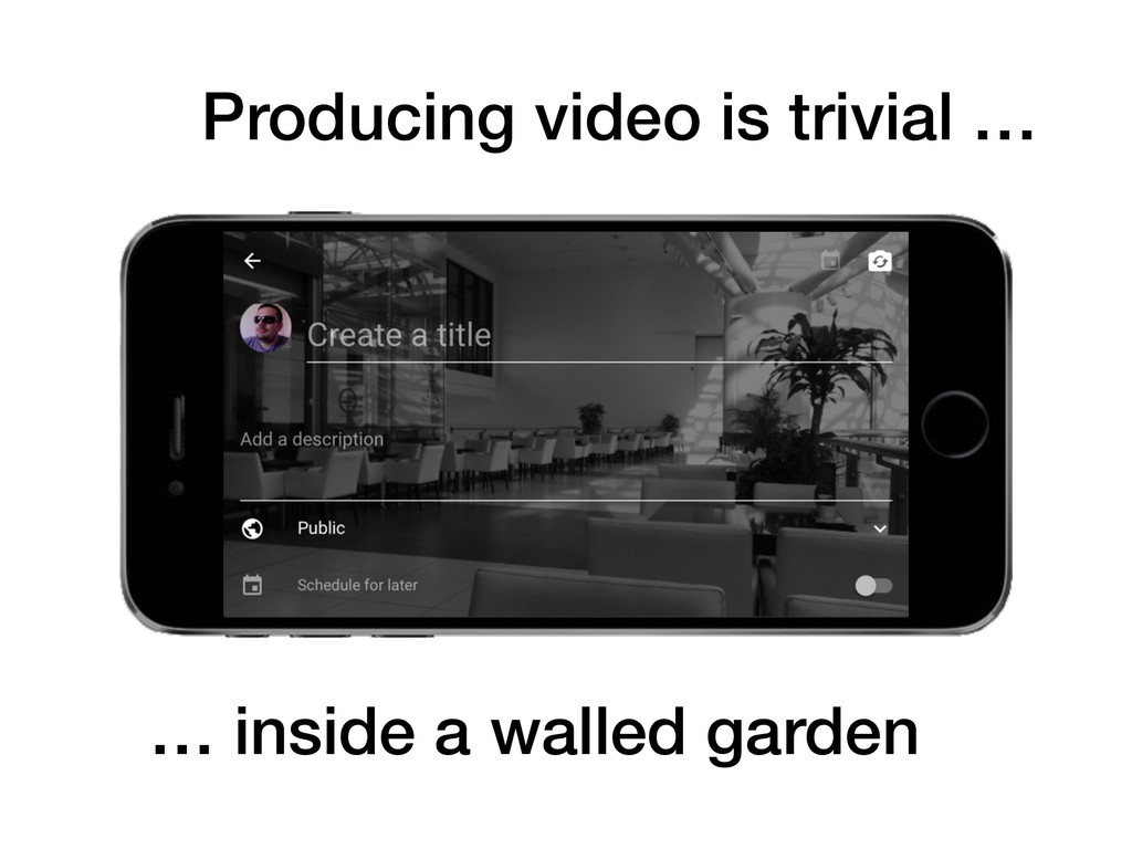 Producing video is trivial … … inside a walled ...