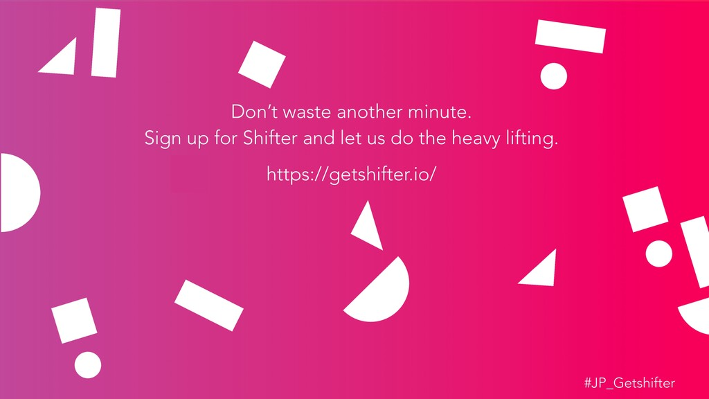 Don't waste another minute. Sign up for Shifter...