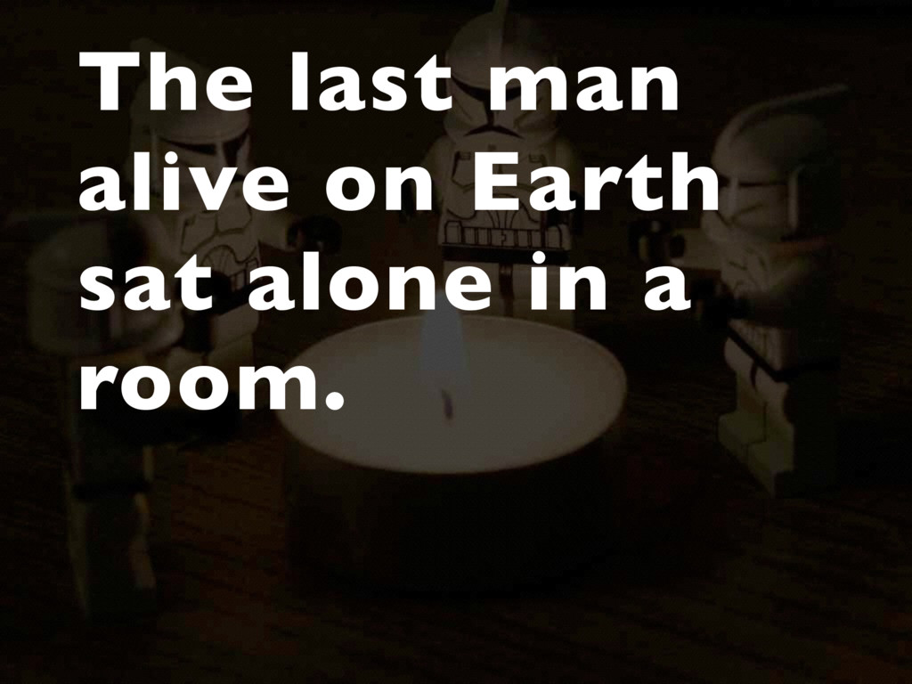 The last man alive on Earth sat alone in a room.