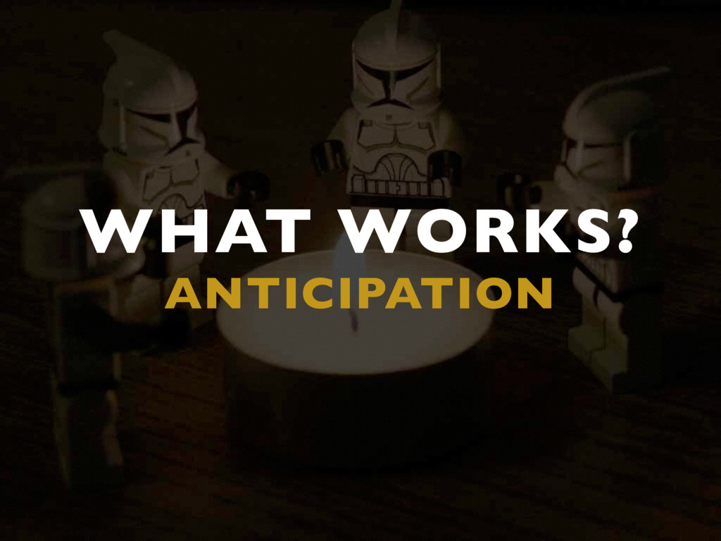 WHAT WORKS? ANTICIPATION