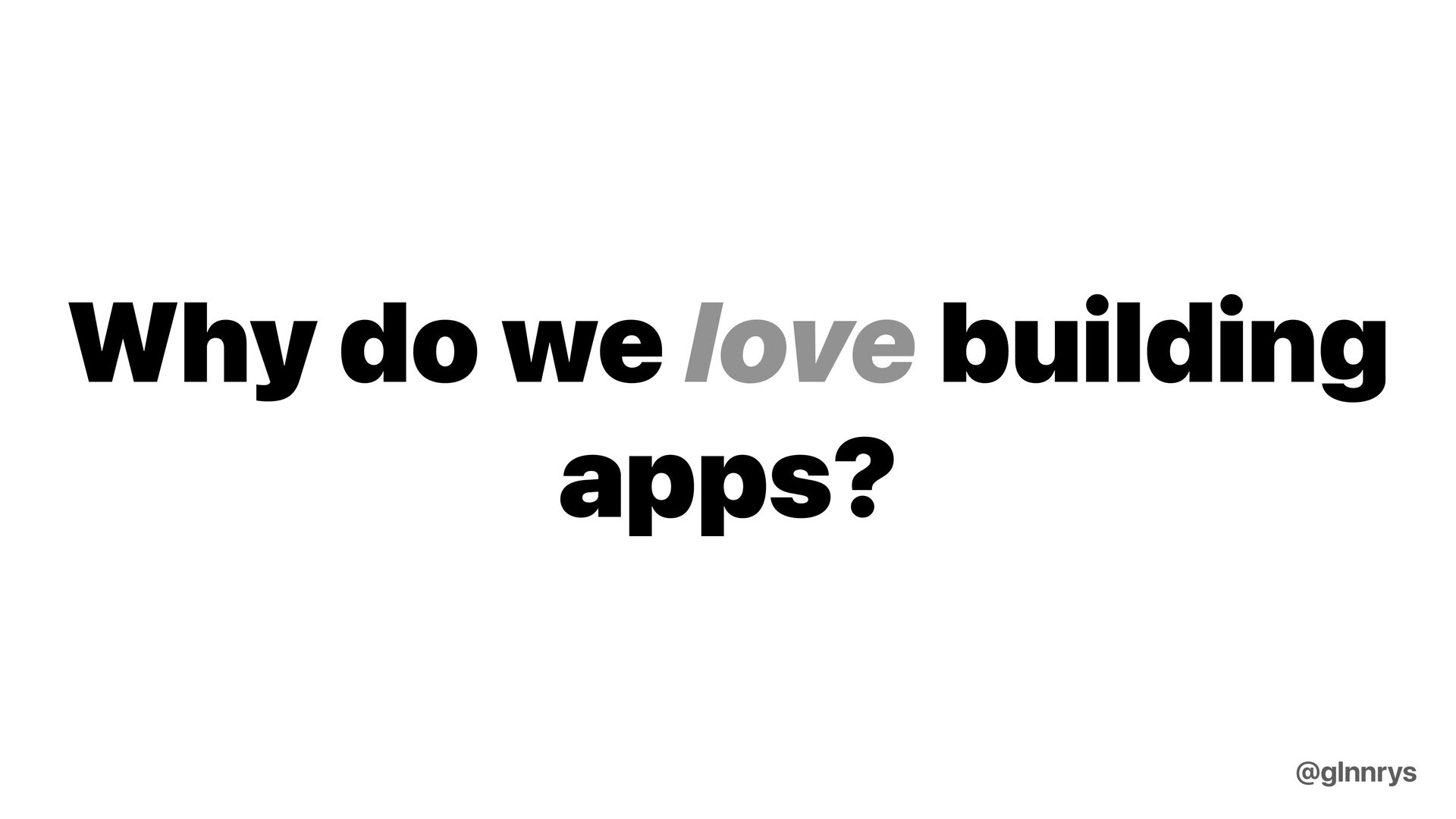 Why do we love building apps? @glnnrys