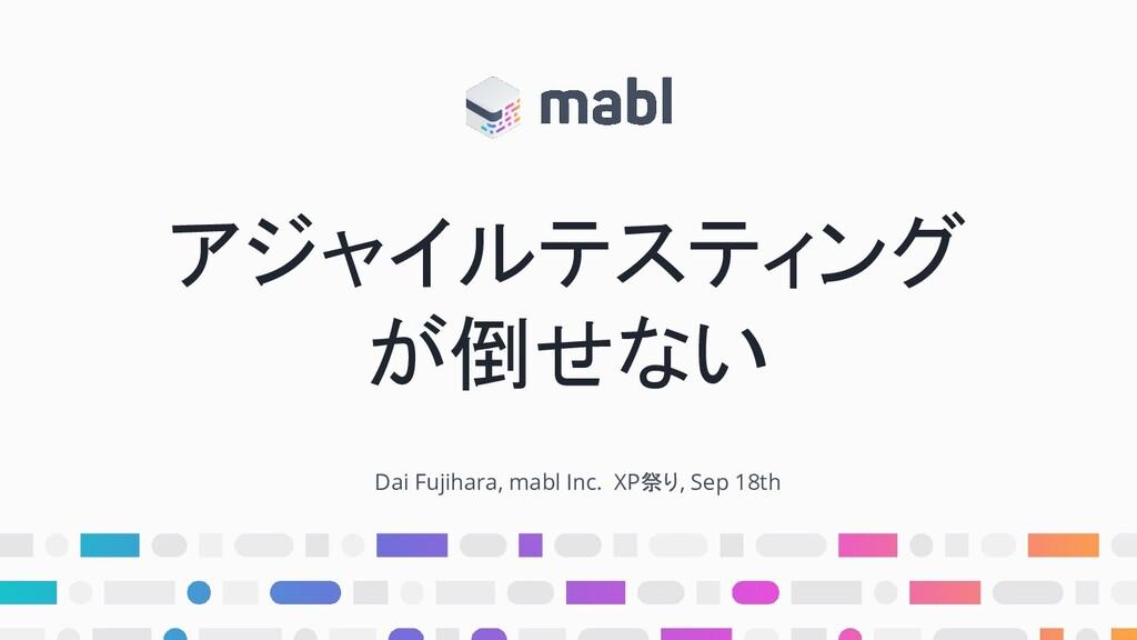 アジャイルテスティング が倒せない Dai Fujihara, mabl Inc. XP祭り,...