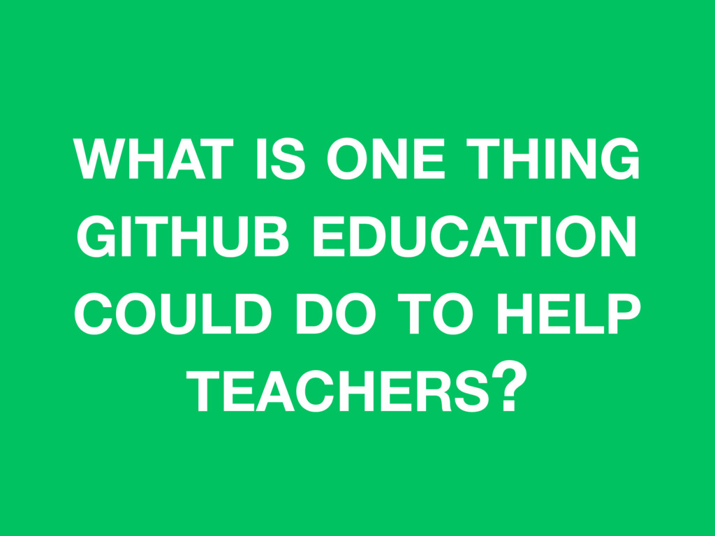 WHAT IS ONE THING GITHUB EDUCATION COULD DO TO ...