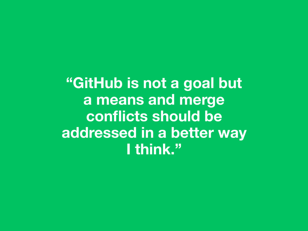 """""""GitHub is not a goal but a means and merge con..."""