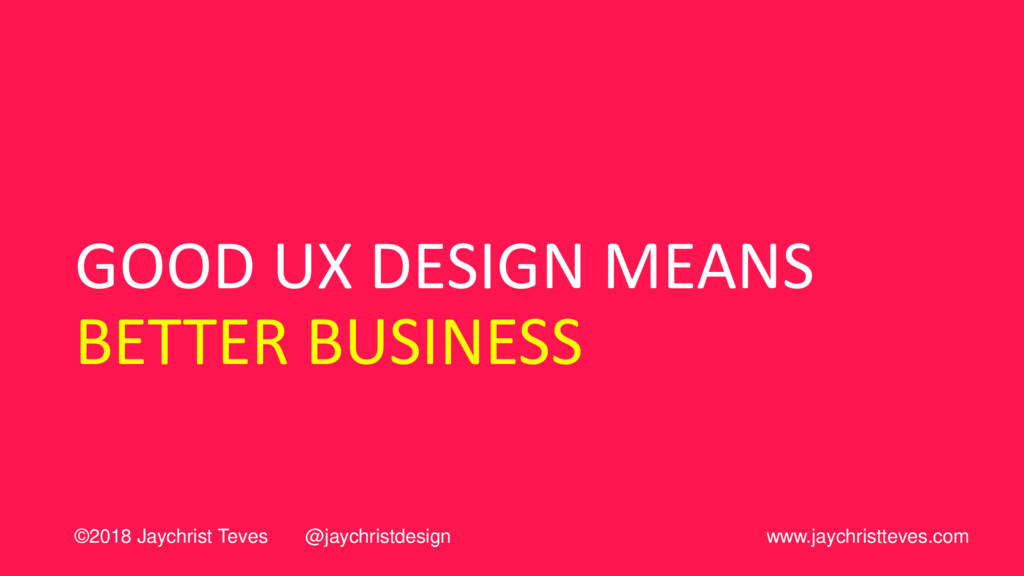GOOD UX DESIGN MEANS BETTER BUSINESS ©2018 Jayc...